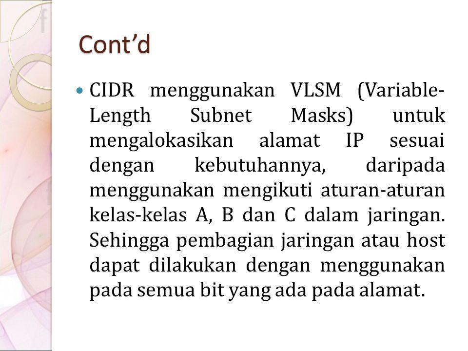 Cont'd CIDR menggunakan VLSM (Variable- Length Subnet Masks) untuk mengalokasikan alamat IP sesuai dengan kebutuhannya, daripada menggunakan mengikuti