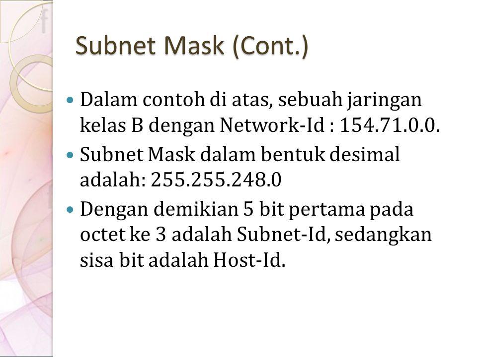 Subnet Mask (Cont.) Dalam contoh di atas, sebuah jaringan kelas B dengan Network-Id : 154.71.0.0. Subnet Mask dalam bentuk desimal adalah: 255.255.248