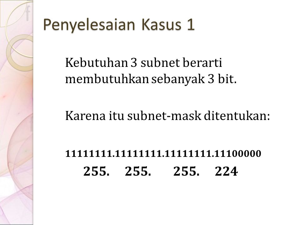 Penyelesaian Kasus 1 Kebutuhan 3 subnet berarti membutuhkan sebanyak 3 bit. Karena itu subnet-mask ditentukan: 11111111.11111111.11111111.11100000 255