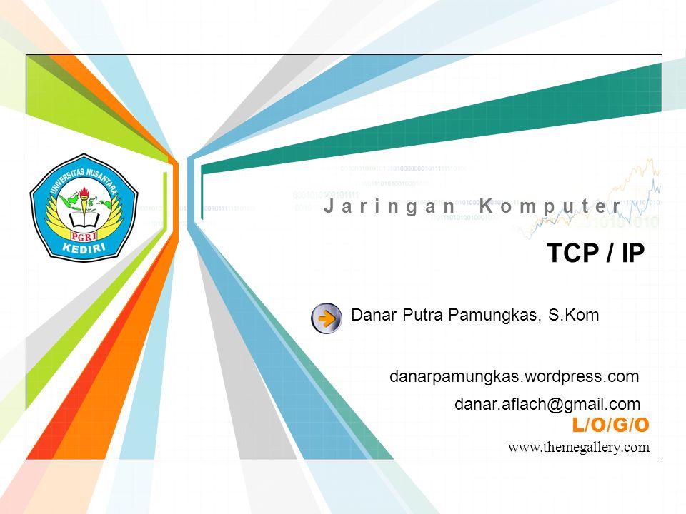 L/O/G/O www.themegallery.com Jaringan Komputer TCP / IP danarpamungkas.wordpress.com Danar Putra Pamungkas, S.Kom danar.aflach@gmail.com