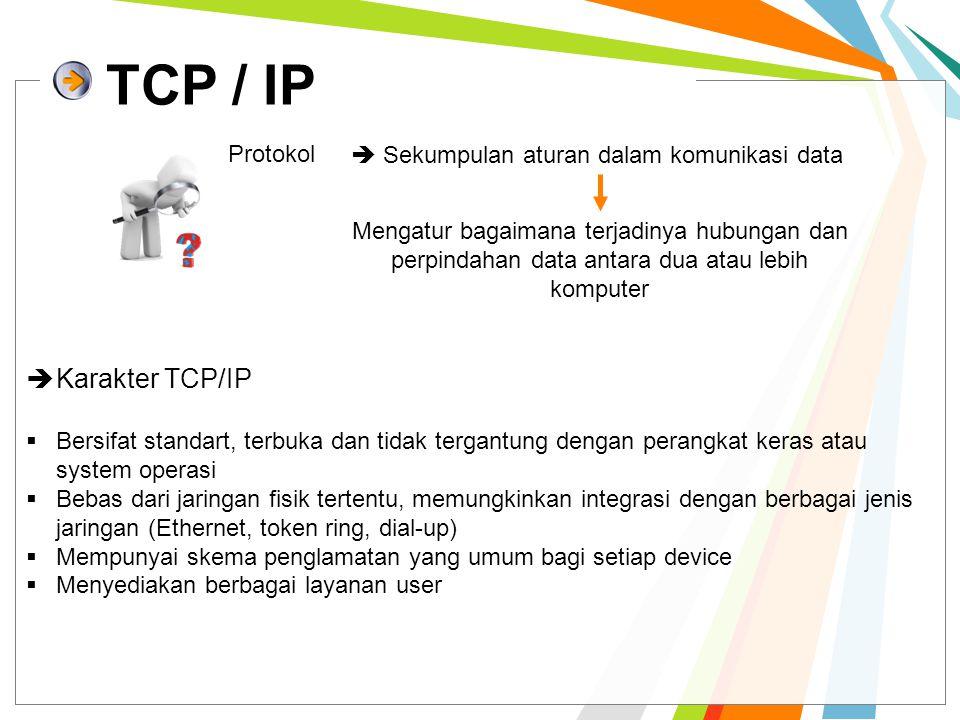 TCP / IP Protokol  Sekumpulan aturan dalam komunikasi data Mengatur bagaimana terjadinya hubungan dan perpindahan data antara dua atau lebih komputer  Karakter TCP/IP  Bersifat standart, terbuka dan tidak tergantung dengan perangkat keras atau system operasi  Bebas dari jaringan fisik tertentu, memungkinkan integrasi dengan berbagai jenis jaringan (Ethernet, token ring, dial-up)  Mempunyai skema penglamatan yang umum bagi setiap device  Menyediakan berbagai layanan user