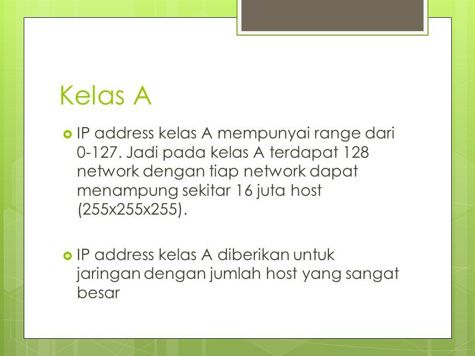 Kelas A  IP address kelas A mempunyai range dari 0-127. Jadi pada kelas A terdapat 128 network dengan tiap network dapat menampung sekitar 16 juta ho