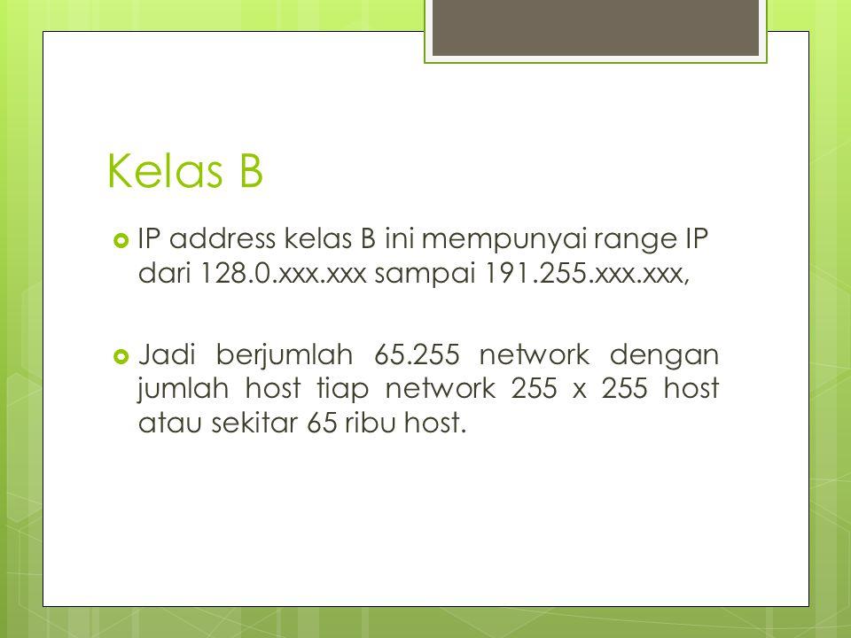 Kelas B  IP address kelas B ini mempunyai range IP dari 128.0.xxx.xxx sampai 191.255.xxx.xxx,  Jadi berjumlah 65.255 network dengan jumlah host tiap