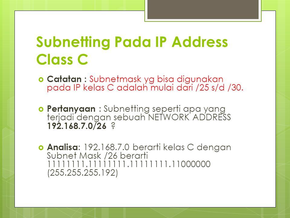 Subnetting Pada IP Address Class C  Catatan : Subnetmask yg bisa digunakan pada IP kelas C adalah mulai dari /25 s/d /30.  Pertanyaan : Subnetting s