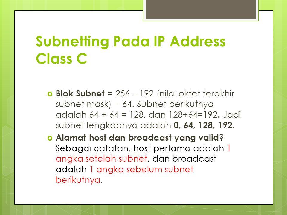 Subnetting Pada IP Address Class C  Blok Subnet = 256 – 192 (nilai oktet terakhir subnet mask) = 64. Subnet berikutnya adalah 64 + 64 = 128, dan 128+