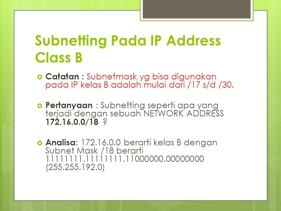 Subnetting Pada IP Address Class B  Catatan : Subnetmask yg bisa digunakan pada IP kelas B adalah mulai dari /17 s/d /30.  Pertanyaan : Subnetting s