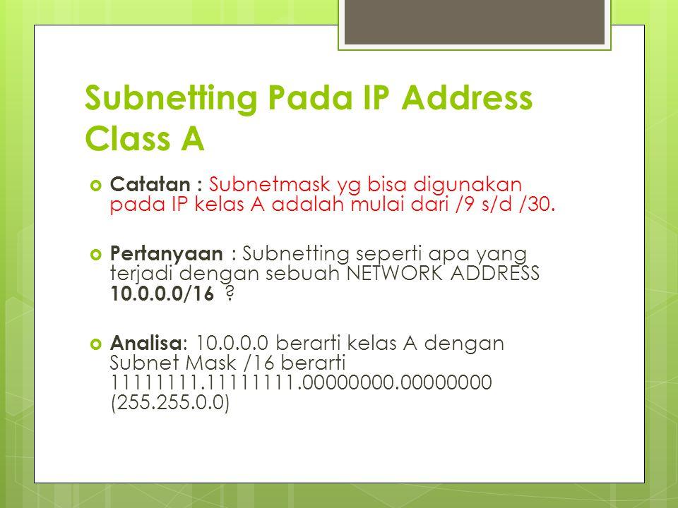 Subnetting Pada IP Address Class A  Catatan : Subnetmask yg bisa digunakan pada IP kelas A adalah mulai dari /9 s/d /30.  Pertanyaan : Subnetting se
