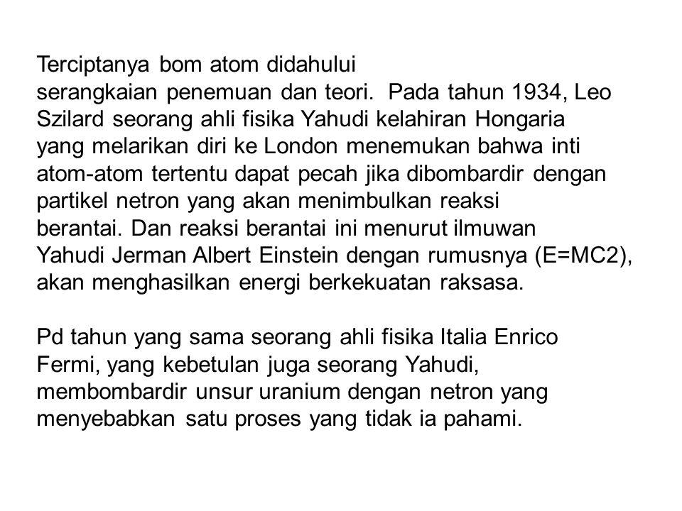 Terciptanya bom atom didahului serangkaian penemuan dan teori. Pada tahun 1934, Leo Szilard seorang ahli fisika Yahudi kelahiran Hongaria yang melarik
