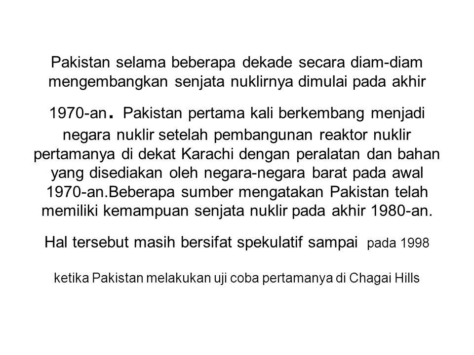 Pakistan selama beberapa dekade secara diam-diam mengembangkan senjata nuklirnya dimulai pada akhir 1970-an. Pakistan pertama kali berkembang menjadi