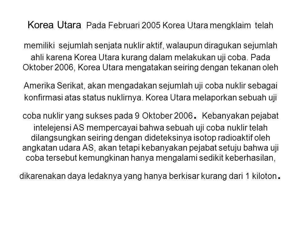 Korea Utara Pada Februari 2005 Korea Utara mengklaim telah memiliki sejumlah senjata nuklir aktif, walaupun diragukan sejumlah ahli karena Korea Utara