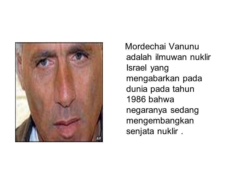 Mordechai Vanunu adalah ilmuwan nuklir Israel yang mengabarkan pada dunia pada tahun 1986 bahwa negaranya sedang mengembangkan senjata nuklir.