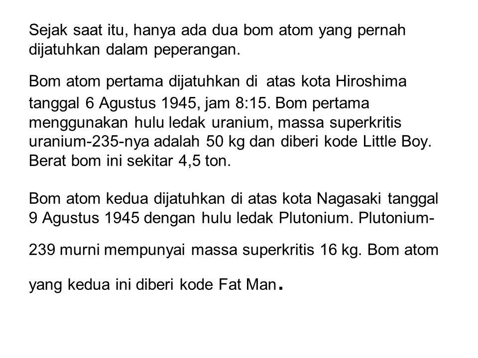 Sejak saat itu, hanya ada dua bom atom yang pernah dijatuhkan dalam peperangan. Bom atom pertama dijatuhkan di atas kota Hiroshima tanggal 6 Agustus 1