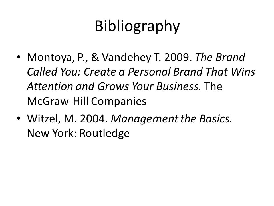 Bibliography Montoya, P., & Vandehey T. 2009. The Brand Called You: Create a Personal Brand That Wins Attention and Grows Your Business. The McGraw-Hi