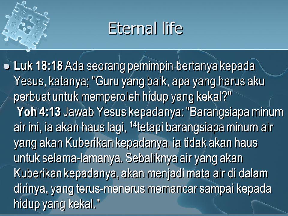 Eternal life Luk 18:18 Ada seorang pemimpin bertanya kepada Yesus, katanya; Guru yang baik, apa yang harus aku perbuat untuk memperoleh hidup yang kekal? Yoh 4:13 Jawab Yesus kepadanya: Barangsiapa minum air ini, ia akan haus lagi, 14 tetapi barangsiapa minum air yang akan Kuberikan kepadanya, ia tidak akan haus untuk selama-lamanya.
