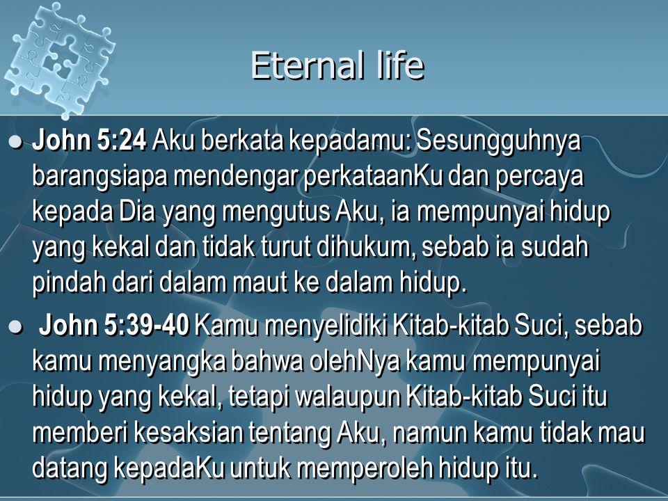 Eternal life John 5:24 Aku berkata kepadamu: Sesungguhnya barangsiapa mendengar perkataanKu dan percaya kepada Dia yang mengutus Aku, ia mempunyai hidup yang kekal dan tidak turut dihukum, sebab ia sudah pindah dari dalam maut ke dalam hidup.