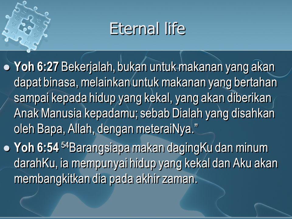 Eternal life Yoh 6:27 Bekerjalah, bukan untuk makanan yang akan dapat binasa, melainkan untuk makanan yang bertahan sampai kepada hidup yang kekal, yang akan diberikan Anak Manusia kepadamu; sebab Dialah yang disahkan oleh Bapa, Allah, dengan meteraiNya. Yoh 6:54 54 Barangsiapa makan dagingKu dan minum darahKu, ia mempunyai hidup yang kekal dan Aku akan membangkitkan dia pada akhir zaman.