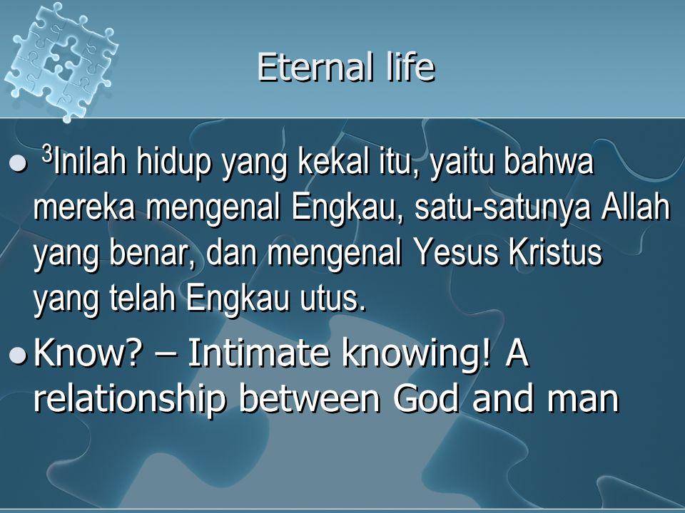 Eternal life 3 Inilah hidup yang kekal itu, yaitu bahwa mereka mengenal Engkau, satu-satunya Allah yang benar, dan mengenal Yesus Kristus yang telah Engkau utus.