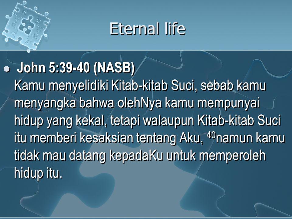 Eternal life John 5:39-40 (NASB) Kamu menyelidiki Kitab-kitab Suci, sebab kamu menyangka bahwa olehNya kamu mempunyai hidup yang kekal, tetapi walaupun Kitab-kitab Suci itu memberi kesaksian tentang Aku, 40 namun kamu tidak mau datang kepadaKu untuk memperoleh hidup itu.