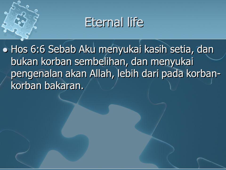 Eternal life Hos 6:6 Sebab Aku menyukai kasih setia, dan bukan korban sembelihan, dan menyukai pengenalan akan Allah, lebih dari pada korban- korban bakaran.