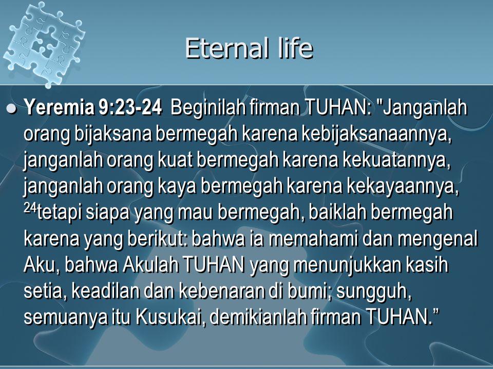 Eternal life Yeremia 9:23-24 Beginilah firman TUHAN: Janganlah orang bijaksana bermegah karena kebijaksanaannya, janganlah orang kuat bermegah karena kekuatannya, janganlah orang kaya bermegah karena kekayaannya, 24 tetapi siapa yang mau bermegah, baiklah bermegah karena yang berikut: bahwa ia memahami dan mengenal Aku, bahwa Akulah TUHAN yang menunjukkan kasih setia, keadilan dan kebenaran di bumi; sungguh, semuanya itu Kusukai, demikianlah firman TUHAN.