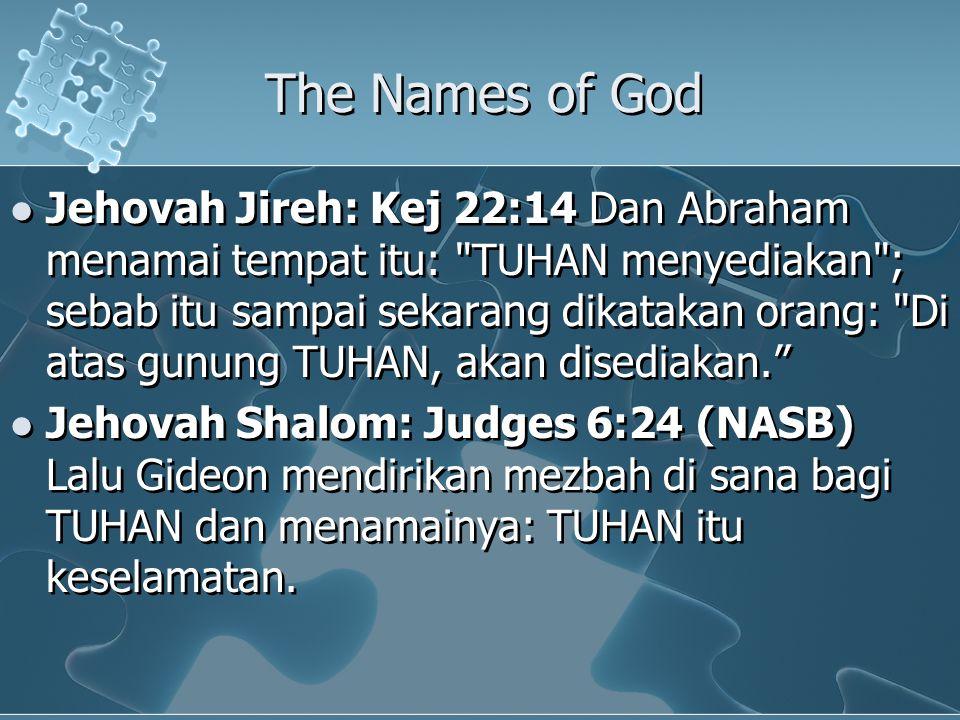 The Names of God Jehovah Jireh: Kej 22:14 Dan Abraham menamai tempat itu: TUHAN menyediakan ; sebab itu sampai sekarang dikatakan orang: Di atas gunung TUHAN, akan disediakan. Jehovah Shalom: Judges 6:24 (NASB) Lalu Gideon mendirikan mezbah di sana bagi TUHAN dan menamainya: TUHAN itu keselamatan.