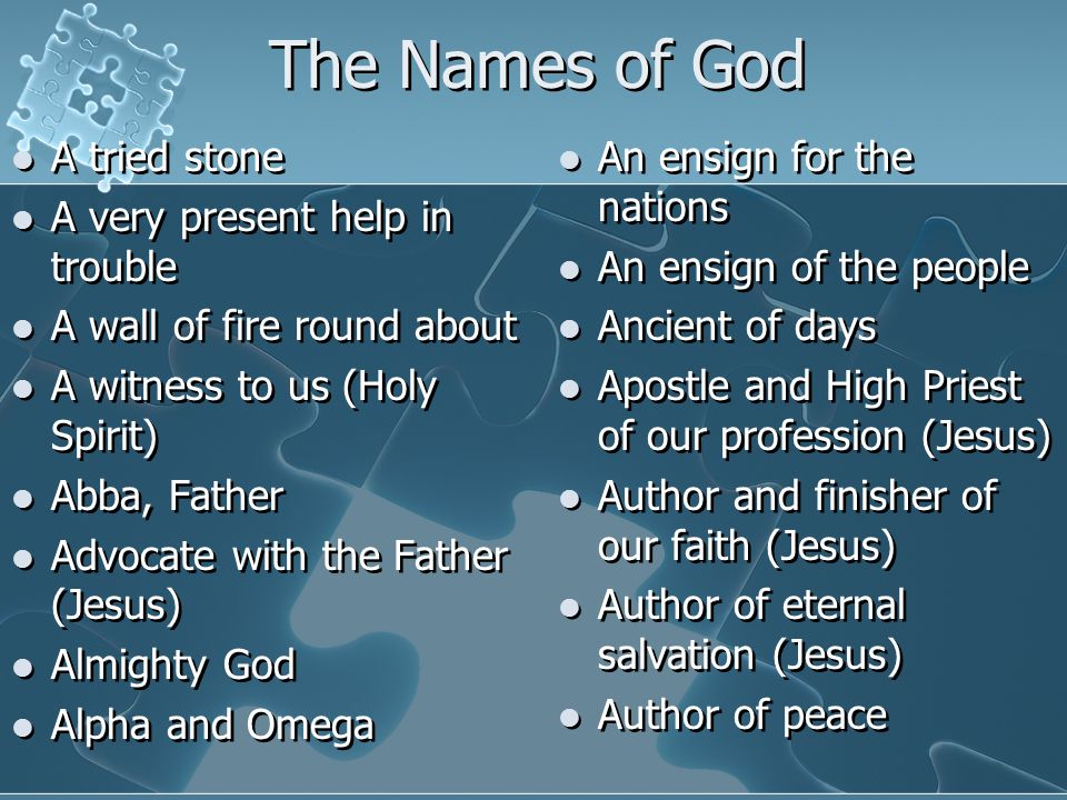 The Names of God A tried stone A very present help in trouble A wall of fire round about A witness to us (Holy Spirit) Abba, Father Advocate with the Father (Jesus) Almighty God Alpha and Omega A tried stone A very present help in trouble A wall of fire round about A witness to us (Holy Spirit) Abba, Father Advocate with the Father (Jesus) Almighty God Alpha and Omega An ensign for the nations An ensign of the people Ancient of days Apostle and High Priest of our profession (Jesus) Author and finisher of our faith (Jesus) Author of eternal salvation (Jesus) Author of peace