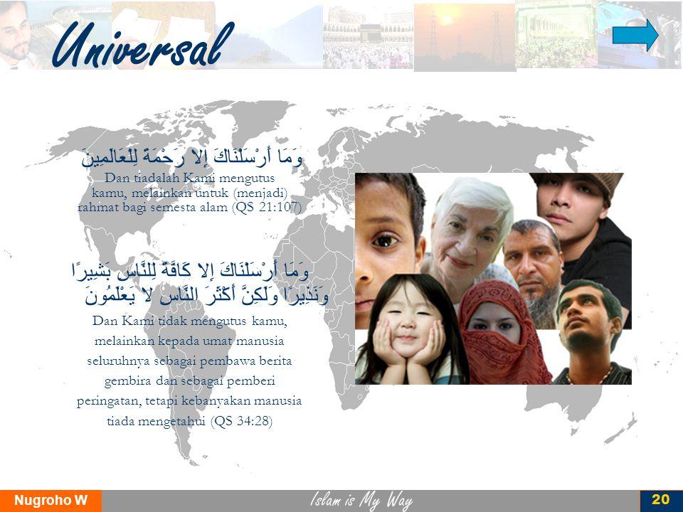 Islam is My Way Nugroho W 20 Universal وَمَا أَرْسَلْنَاكَ إِلا رَحْمَةً لِلْعَالَمِينَ Dan tiadalah Kami mengutus kamu, melainkan untuk (menjadi) rah