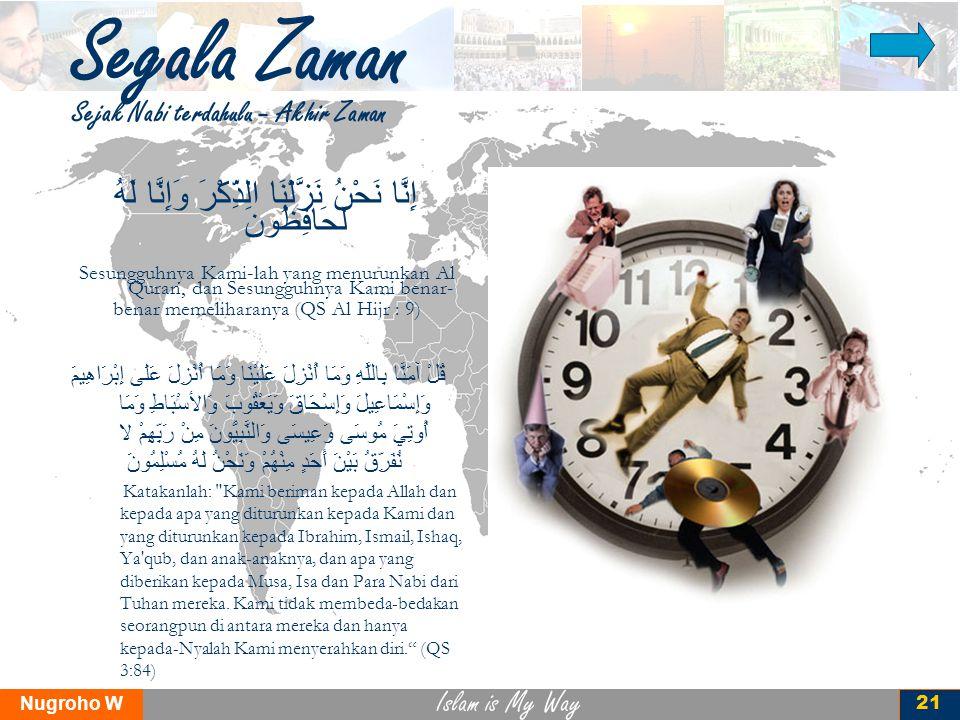 Islam is My Way Nugroho W 21 Segala Zaman Sejak Nabi terdahulu – Akhir Zaman إِنَّا نَحْنُ نَزَّلْنَا الذِّكْرَ وَإِنَّا لَهُ لَحَافِظُونَ Sesungguhny
