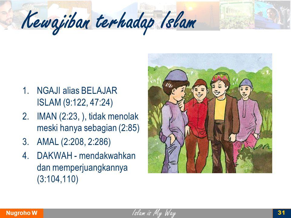 Islam is My Way Nugroho W 31 Kewajiban terhadap Islam 1.NGAJI alias BELAJAR ISLAM (9:122, 47:24) 2.IMAN (2:23, ), tidak menolak meski hanya sebagian (