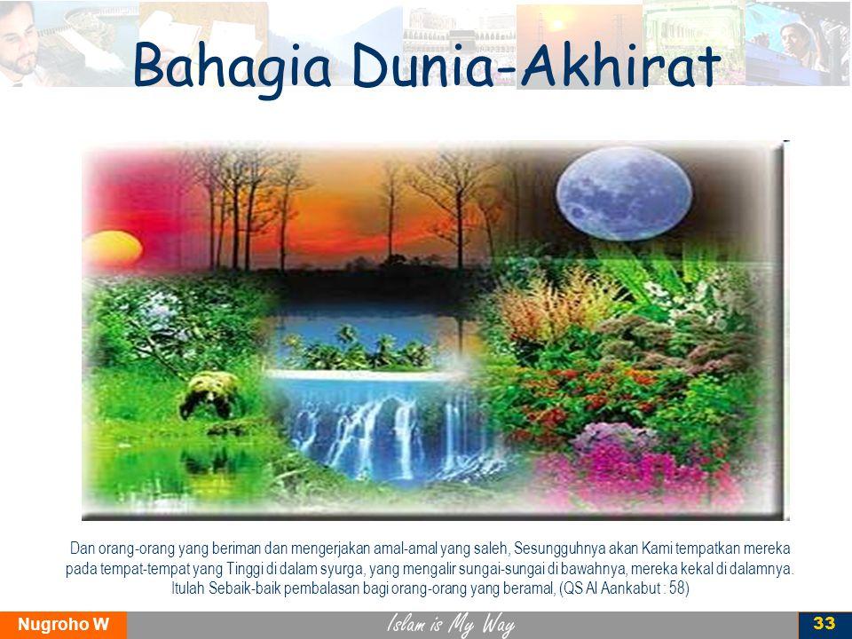 Islam is My Way Nugroho W 33 Bahagia Dunia-Akhirat Dan orang-orang yang beriman dan mengerjakan amal-amal yang saleh, Sesungguhnya akan Kami tempatkan