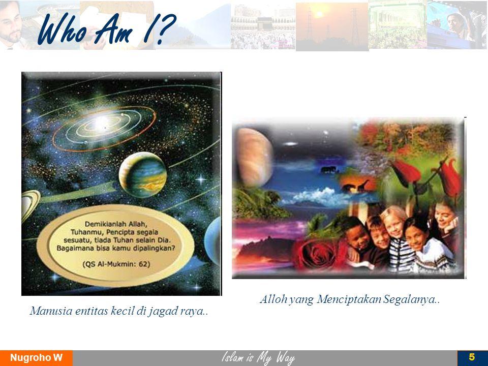 Islam is My Way Nugroho W 5 Who Am I? Alloh yang Menciptakan Segalanya.. Manusia entitas kecil di jagad raya..