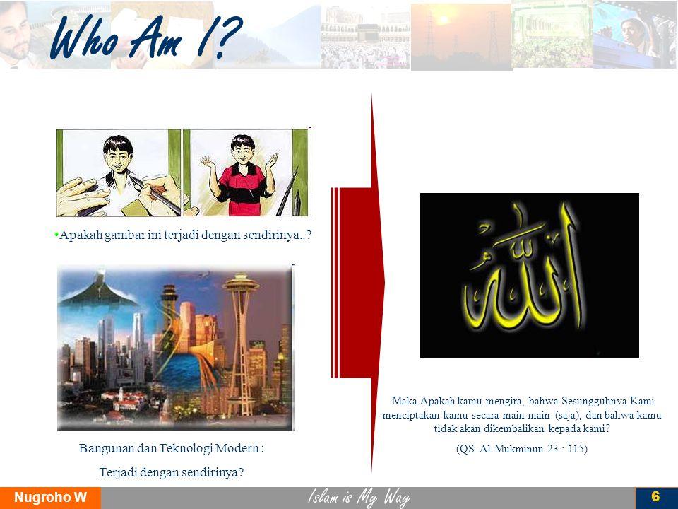 Islam is My Way Nugroho W 6 Who Am I? Apakah gambar ini terjadi dengan sendirinya..? Maka Apakah kamu mengira, bahwa Sesungguhnya Kami menciptakan kam