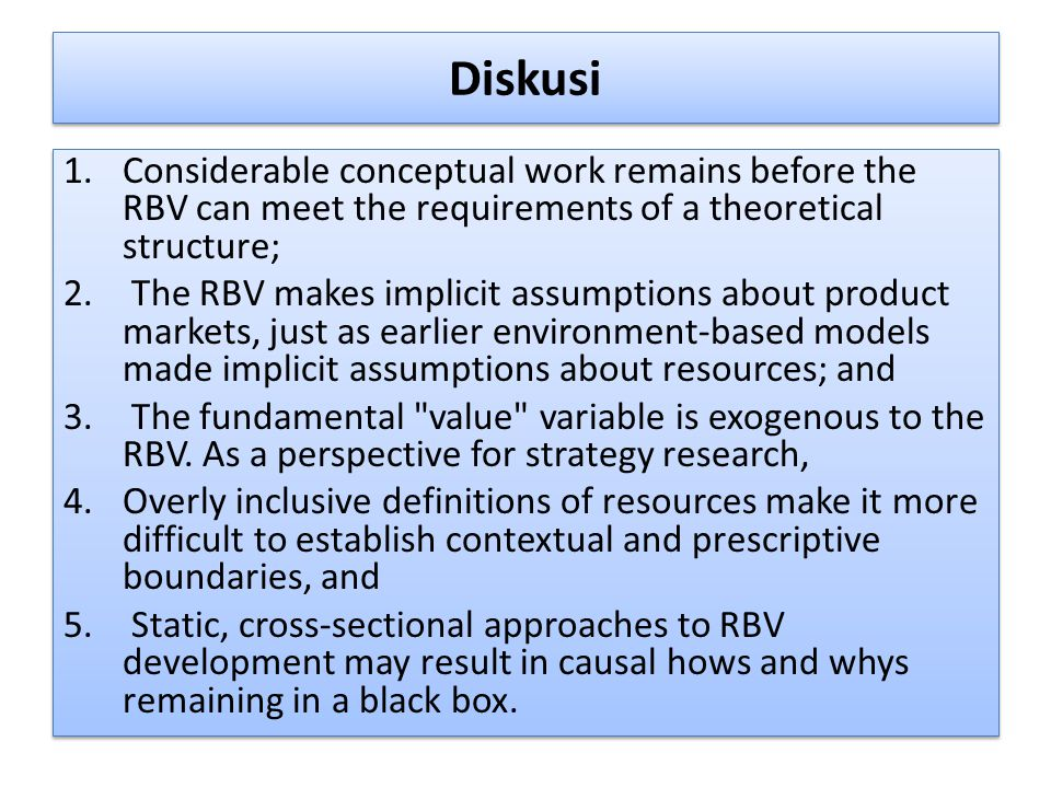Diskusi 1.Considerable conceptual work remains before the RBV can meet the requirements of a theoretical structure; 2. The RBV makes implicit assumpti