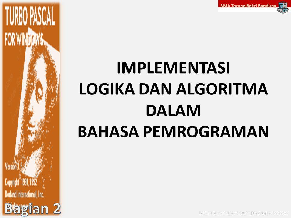 SMA Taruna Bakti Bandung Created by Iman Basuni, S.Kom [ibas_05@yahoo.co.id] IMPLEMENTASI LOGIKA DAN ALGORITMA DALAM BAHASA PEMROGRAMAN