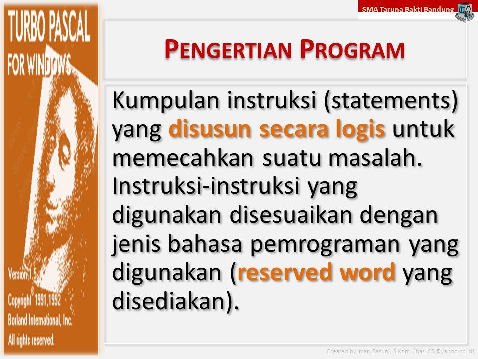SMA Taruna Bakti Bandung Created by Iman Basuni, S.Kom [ibas_05@yahoo.co.id] P ENGERTIAN P ROGRAM Kumpulan instruksi (statements) yang disusun secara logis untuk memecahkan suatu masalah.