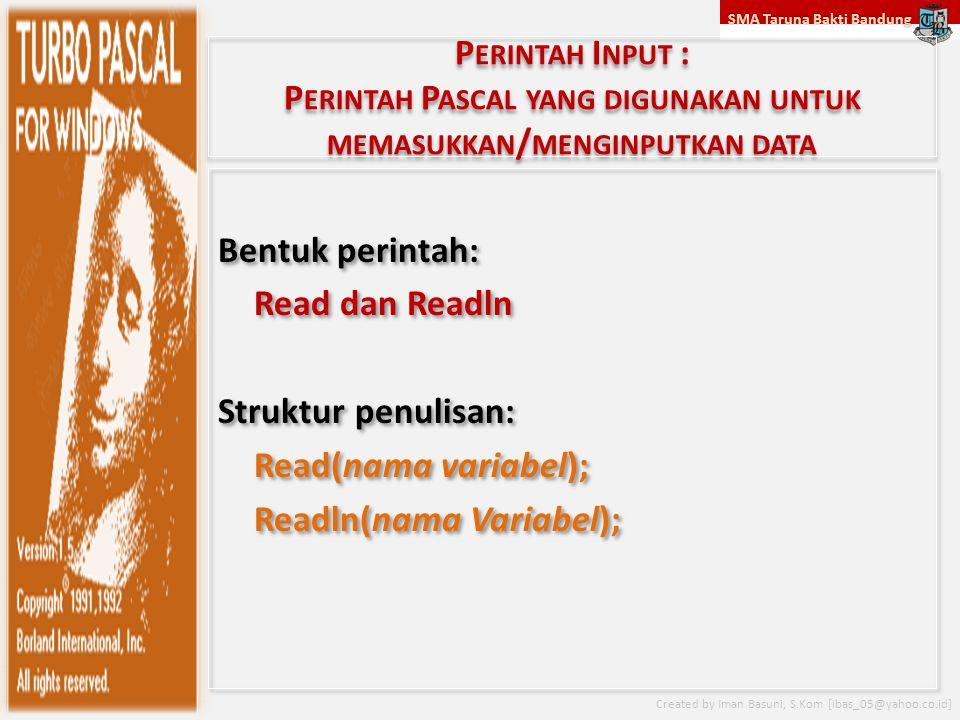 SMA Taruna Bakti Bandung Created by Iman Basuni, S.Kom [ibas_05@yahoo.co.id] P ERINTAH I NPUT : P ERINTAH P ASCAL YANG DIGUNAKAN UNTUK MEMASUKKAN / ME