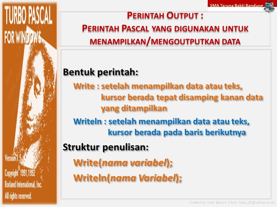 SMA Taruna Bakti Bandung Created by Iman Basuni, S.Kom [ibas_05@yahoo.co.id] P ERINTAH O UTPUT : P ERINTAH P ASCAL YANG DIGUNAKAN UNTUK MENAMPILKAN / MENGOUTPUTKAN DATA Bentuk perintah: Write : setelah menampilkan data atau teks, kursor berada tepat disamping kanan data yang ditampilkan Writeln : setelah menampilkan data atau teks, kursor berada pada baris berikutnya Struktur penulisan: Write(nama variabel); Writeln(nama Variabel); Bentuk perintah: Write : setelah menampilkan data atau teks, kursor berada tepat disamping kanan data yang ditampilkan Writeln : setelah menampilkan data atau teks, kursor berada pada baris berikutnya Struktur penulisan: Write(nama variabel); Writeln(nama Variabel);