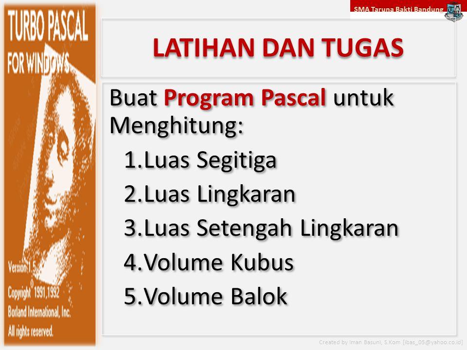 SMA Taruna Bakti Bandung Created by Iman Basuni, S.Kom [ibas_05@yahoo.co.id] LATIHAN DAN TUGAS Buat Program Pascal untuk Menghitung: 1.Luas Segitiga 2.Luas Lingkaran 3.Luas Setengah Lingkaran 4.Volume Kubus 5.Volume Balok Buat Program Pascal untuk Menghitung: 1.Luas Segitiga 2.Luas Lingkaran 3.Luas Setengah Lingkaran 4.Volume Kubus 5.Volume Balok