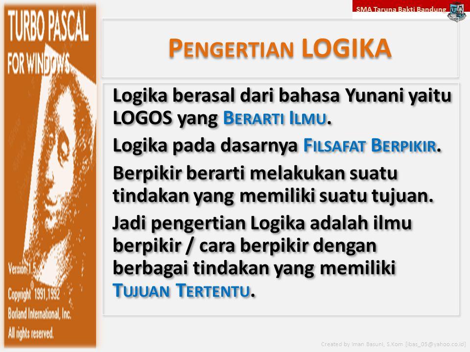 SMA Taruna Bakti Bandung Created by Iman Basuni, S.Kom [ibas_05@yahoo.co.id] P ENGERTIAN LOGIKA Logika berasal dari bahasa Yunani yaitu LOGOS yang B E