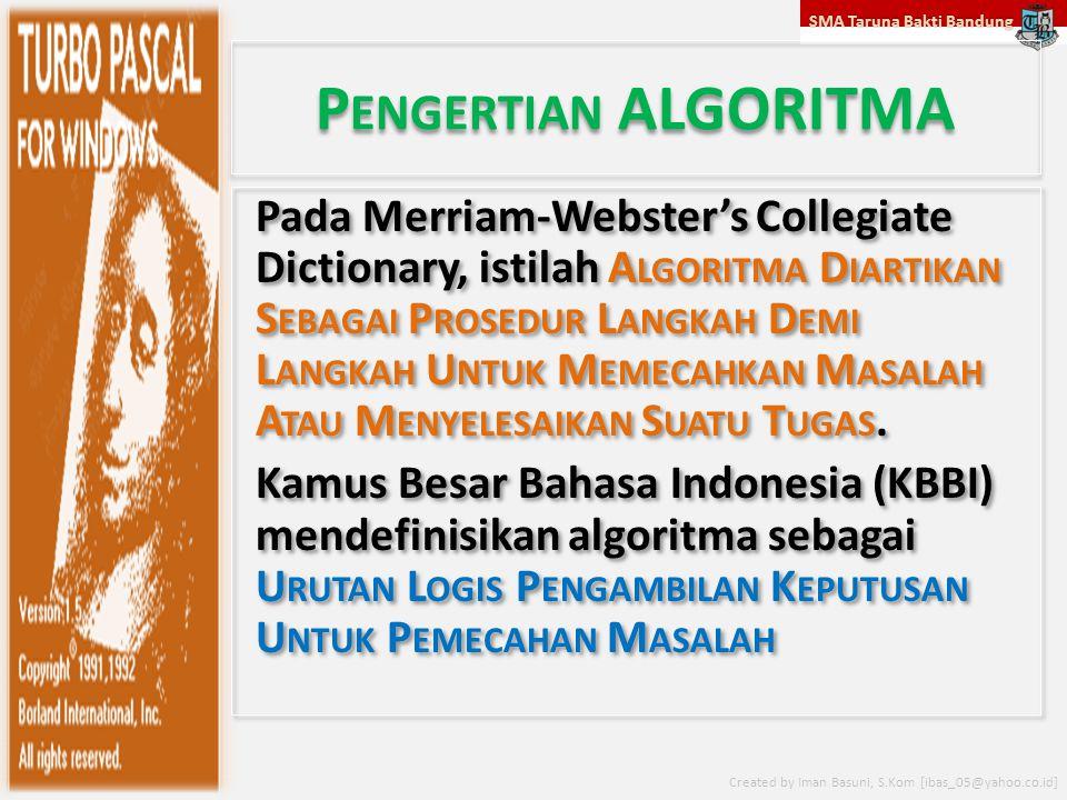 SMA Taruna Bakti Bandung Created by Iman Basuni, S.Kom [ibas_05@yahoo.co.id] P ENGERTIAN ALGORITMA Pada Merriam-Webster's Collegiate Dictionary, istilah A LGORITMA D IARTIKAN S EBAGAI P ROSEDUR L ANGKAH D EMI L ANGKAH U NTUK M EMECAHKAN M ASALAH A TAU M ENYELESAIKAN S UATU T UGAS.