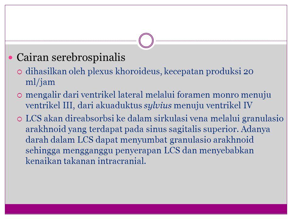 Cairan serebrospinalis  dihasilkan oleh plexus khoroideus, kecepatan produksi 20 ml/jam  mengalir dari ventrikel lateral melalui foramen monro menuju ventrikel III, dari akuaduktus sylvius menuju ventrikel IV  LCS akan direabsorbsi ke dalam sirkulasi vena melalui granulasio arakhnoid yang terdapat pada sinus sagitalis superior.