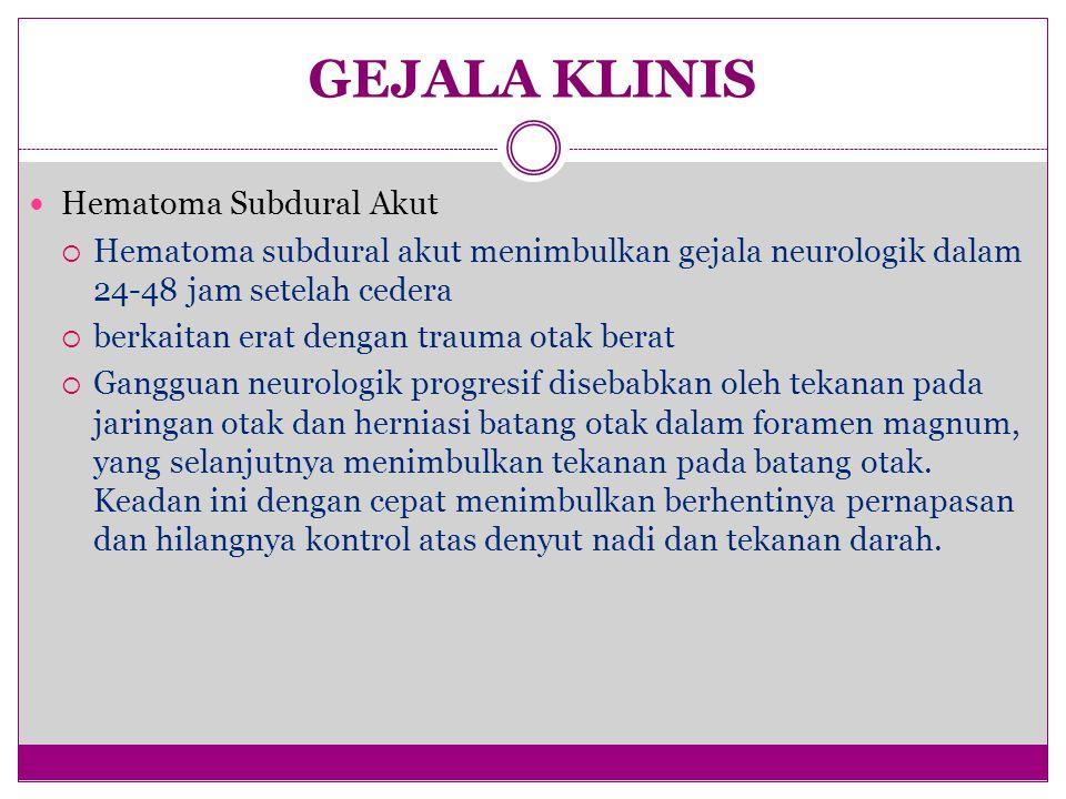 GEJALA KLINIS Hematoma Subdural Akut  Hematoma subdural akut menimbulkan gejala neurologik dalam 24-48 jam setelah cedera  berkaitan erat dengan trauma otak berat  Gangguan neurologik progresif disebabkan oleh tekanan pada jaringan otak dan herniasi batang otak dalam foramen magnum, yang selanjutnya menimbulkan tekanan pada batang otak.
