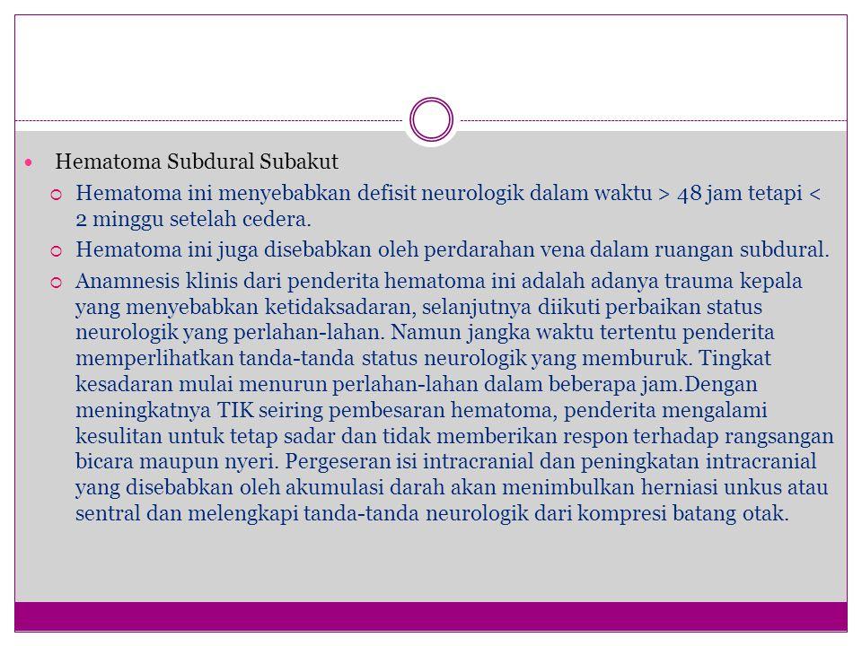 Hematoma Subdural Subakut  Hematoma ini menyebabkan defisit neurologik dalam waktu > 48 jam tetapi < 2 minggu setelah cedera.