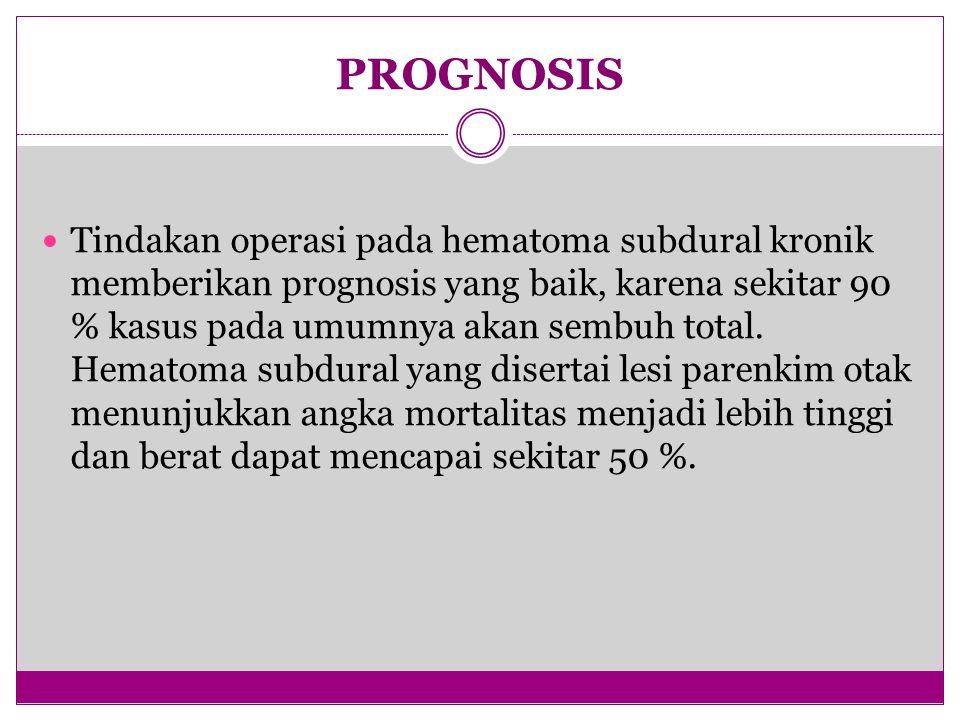 PROGNOSIS Tindakan operasi pada hematoma subdural kronik memberikan prognosis yang baik, karena sekitar 90 % kasus pada umumnya akan sembuh total.