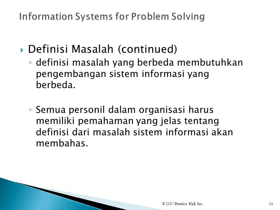  Definisi Masalah (continued) ◦ definisi masalah yang berbeda membutuhkan pengembangan sistem informasi yang berbeda. ◦ Semua personil dalam organisa