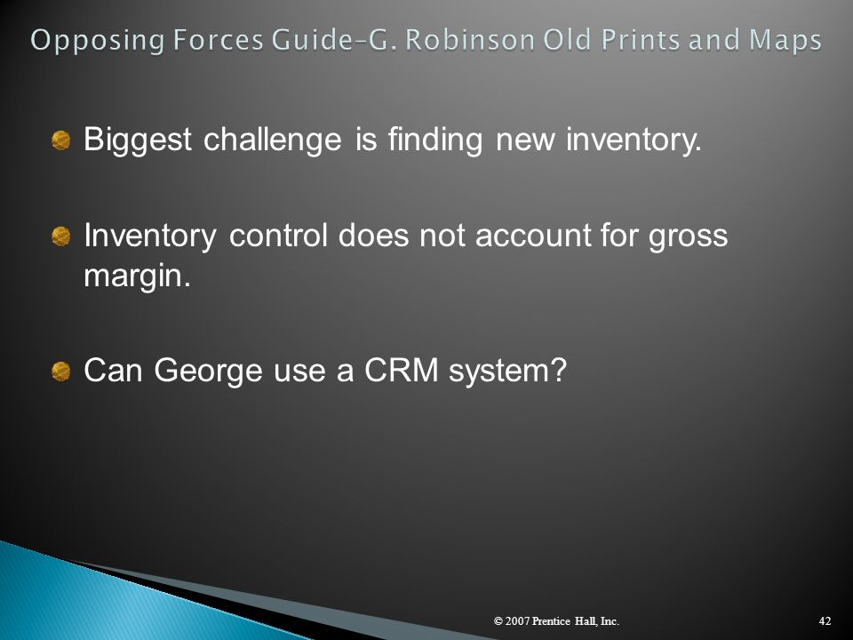 © 2007 Prentice Hall, Inc.42 Biggest challenge is finding new inventory. Inventory control does not account for gross margin. Can George use a CRM sys