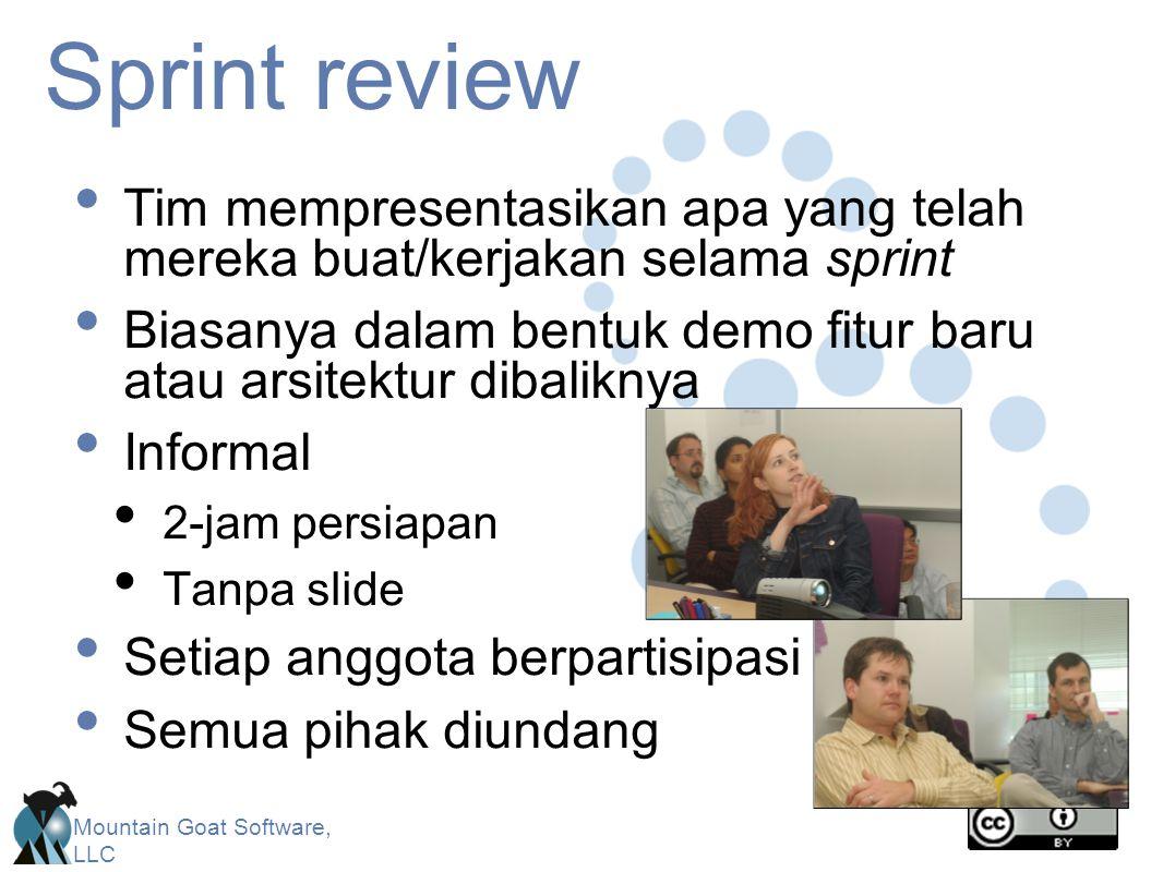 Mountain Goat Software, LLC Sprint review Tim mempresentasikan apa yang telah mereka buat/kerjakan selama sprint Biasanya dalam bentuk demo fitur baru atau arsitektur dibaliknya Informal 2-jam persiapan Tanpa slide Setiap anggota berpartisipasi Semua pihak diundang