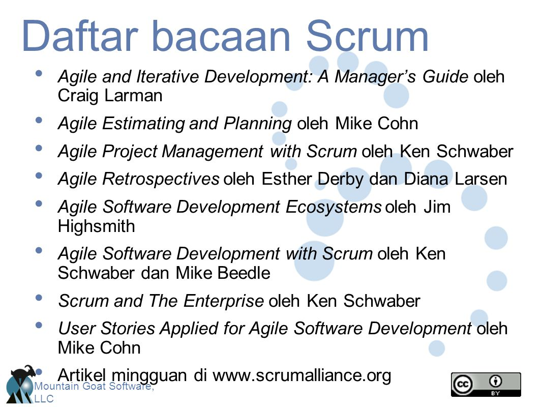 Mountain Goat Software, LLC Daftar bacaan Scrum Agile and Iterative Development: A Manager's Guide oleh Craig Larman Agile Estimating and Planning oleh Mike Cohn Agile Project Management with Scrum oleh Ken Schwaber Agile Retrospectives oleh Esther Derby dan Diana Larsen Agile Software Development Ecosystems oleh Jim Highsmith Agile Software Development with Scrum oleh Ken Schwaber dan Mike Beedle Scrum and The Enterprise oleh Ken Schwaber User Stories Applied for Agile Software Development oleh Mike Cohn Artikel mingguan di www.scrumalliance.org