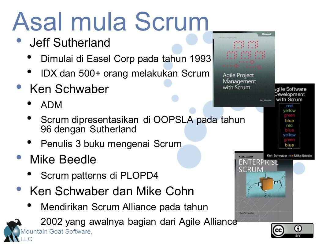Mountain Goat Software, LLC Asal mula Scrum Jeff Sutherland Dimulai di Easel Corp pada tahun 1993 IDX dan 500+ orang melakukan Scrum Ken Schwaber ADM Scrum dipresentasikan di OOPSLA pada tahun 96 dengan Sutherland Penulis 3 buku mengenai Scrum Mike Beedle Scrum patterns di PLOPD4 Ken Schwaber dan Mike Cohn Mendirikan Scrum Alliance pada tahun 2002 yang awalnya bagian dari Agile Alliance