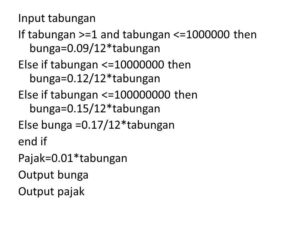 Input tabungan If tabungan >=1 and tabungan <=1000000 then bunga=0.09/12*tabungan Else if tabungan <=10000000 then bunga=0.12/12*tabungan Else if tabu